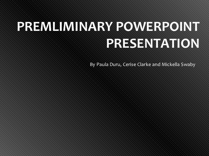 PREMLIMINARY POWERPOINT PRESENTATION By Paula Duru, Cerise Clarke and Mickella Swaby