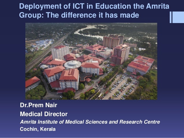 Deployment of ICT in Education the Amrita Group: The difference it has made Dr.Prem Nair Medical Director Amrita Institute...