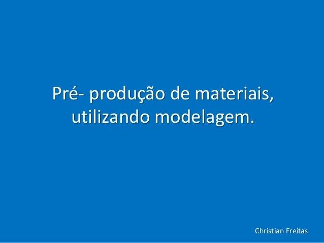 Pré- produção de materiais, utilizando modelagem. Christian Freitas