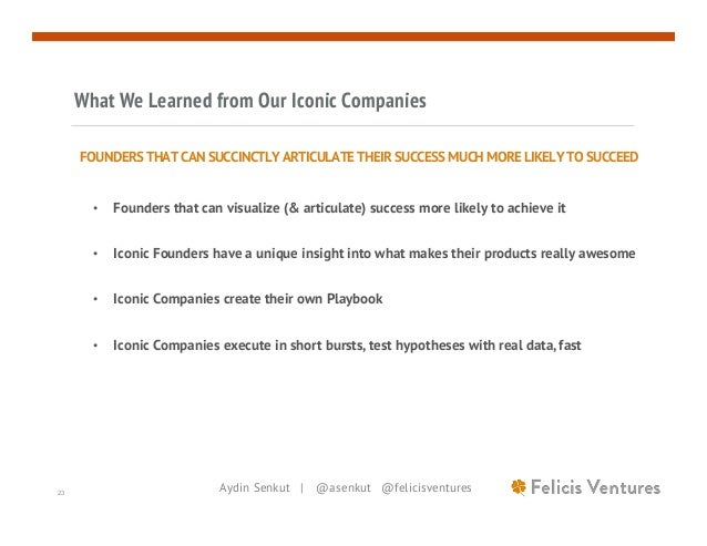 Aydin Senkut | @asenkut @felicisventures23 What We Learned from Our Iconic Companies FOUNDERS THAT CAN SUCCINCTLY ARTICULA...