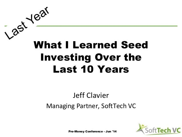 What I Learned Seed Investing Over the Last 10 Years Jeff Clavier Managing Partner, SoftTech VC Pre-Money Conference - Jun...