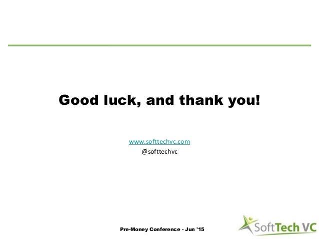 Good luck, and thank you! www.softtechvc.com @softtechvc Pre-Money Conference - Jun '15