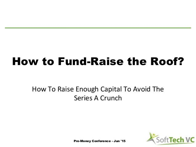 How to Fund-Raise the Roof? How To Raise Enough Capital To Avoid The Series A Crunch Pre-Money Conference - Jun '15