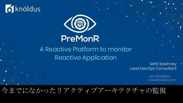 A Reactive Platform to monitor Reactive Application Sahil Sawhney Lead DevOps Consultant +91-9871211045 www.knoldus.com 今ま...