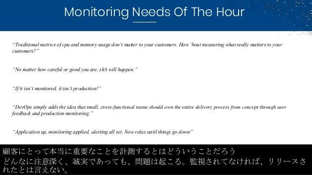 """Monitoring Needs Of The Hour 顧客にとって本当に重要なことを計測するとはどういうことだろう どんなに注意深く、誠実であっても、問題は起こる。監視されてなければ、リリースさ れたとは言えない。 """"Traditional..."""