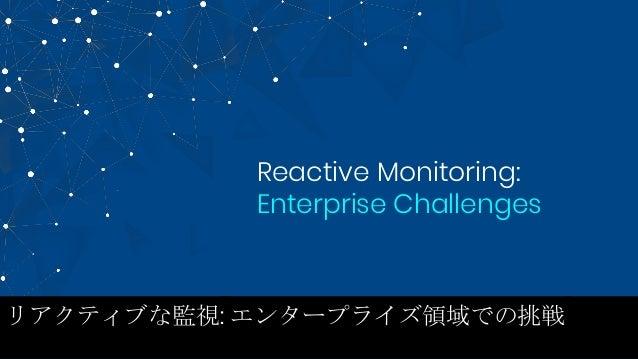 Reactive Monitoring: Enterprise Challenges リアクティブな監視: エンタープライズ領域での挑戦