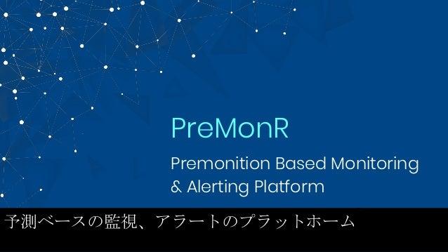 Premonition Based Monitoring & Alerting Platform PreMonR 予測ベースの監視、アラートのプラットホーム
