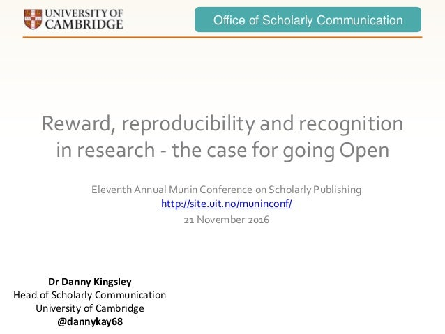 Office of Scholarly Communication Reward, reproducibility and recognition in research - the case for going Open Eleventh A...