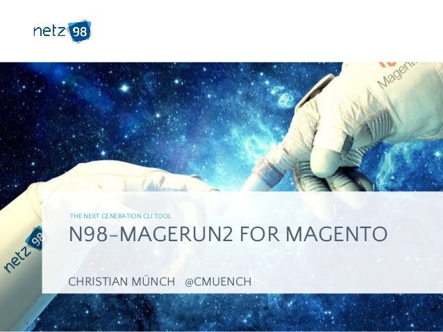 N98-MAGERUN2 FOR MAGENTO CHRISTIAN MÜNCH @CMUENCH THE NEXT GENERATION CLI TOOL ​1