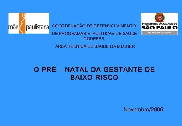O PRÉ – NATAL DA GESTANTE DE BAIXO RISCO COORDENAÇÃO DE DESENVOLVIMENTO DE PROGRAMAS E POLÍTICAS DE SAÚDE CODEPPS ÁREA TÉC...