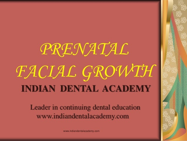 PRENATAL FACIAL GROWTH INDIAN DENTAL ACADEMY Leader in continuing dental education www.indiandentalacademy.com www.indiand...