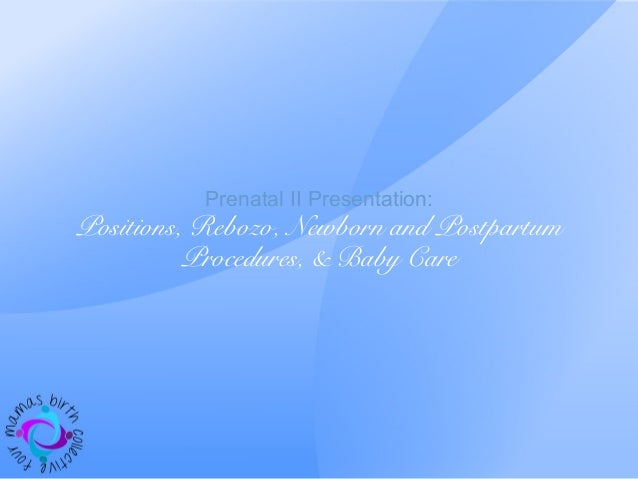 Prenatal II Presentation: Positions, Rebozo, Newborn and Postpartum Procedures, & Baby Care
