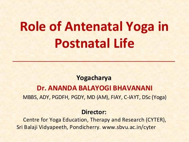 Role of Antenatal Yoga in Postnatal Life Yogacharya Dr. ANANDA BALAYOGI BHAVANANI MBBS, ADY, PGDFH, PGDY, MD (AM), FIAY, C...