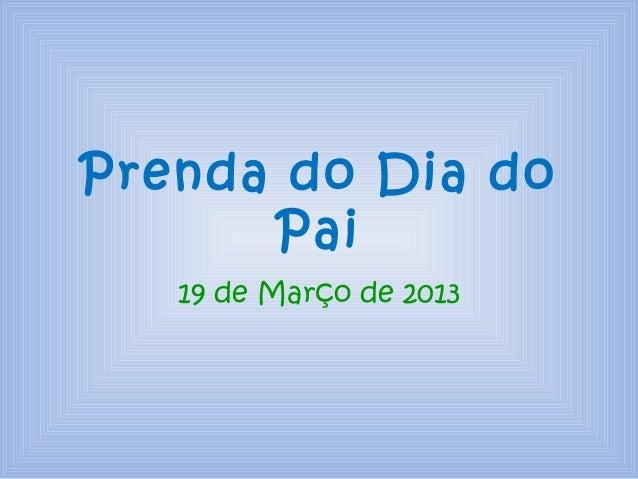 Prenda do Dia do      Pai   19 de Março de 2013