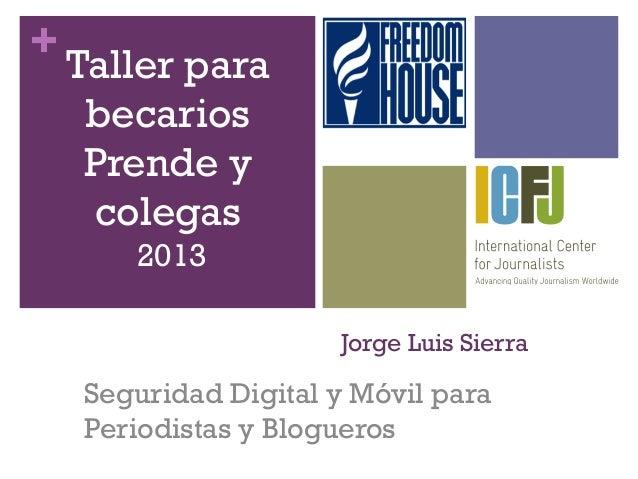 +Jorge Luis SierraSeguridad Digital y Móvil paraPeriodistas y BloguerosTaller parabecariosPrende ycolegas2013