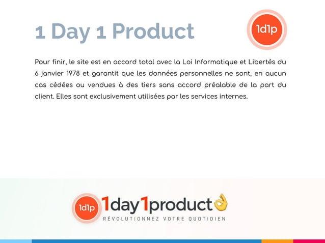 1 Day 1 Product Pour finir, le site est en accord total avec la Loi Informatique et Libertés du 6 janvier 1978 et garantit...