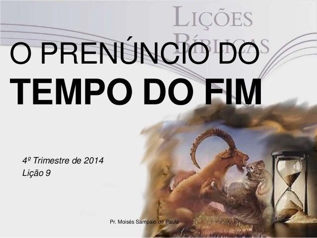 O PRENÚNCIO DO  TEMPO DO FIM  4º Trimestre de 2014  Lição 9  Pr. Moisés Sampaio de Paula