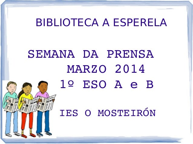 BIBLIOTECA A ESPERELA SEMANADAPRENSA MARZO2014 1ºESOAeB IESOMOSTEIRÓN