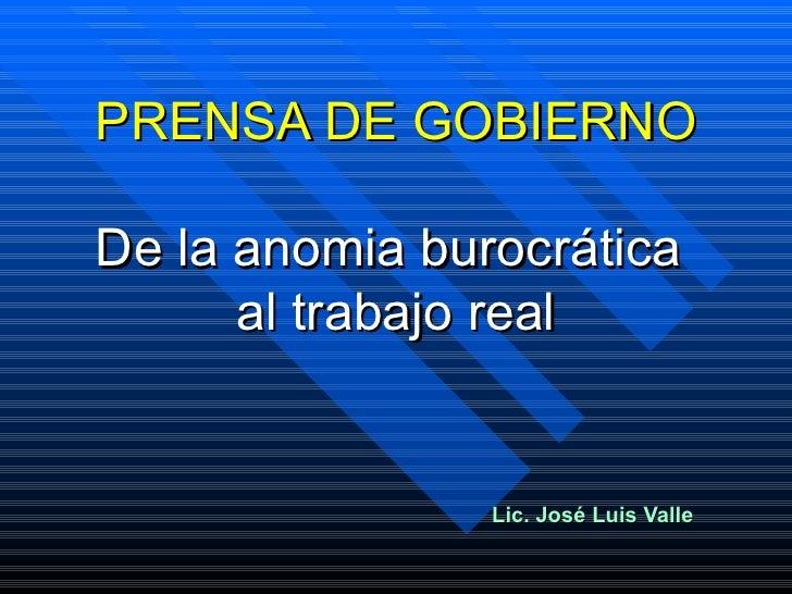 PRENSA DE GOBIERNO De la anomia burocrática  al trabajo real Lic. José Luis Valle