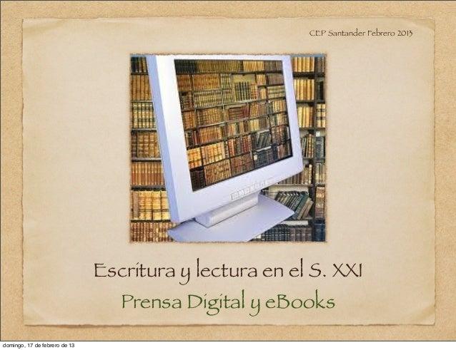CEP Santander Febrero 2013                               Escritura y lectura en el S. XXI                                 ...
