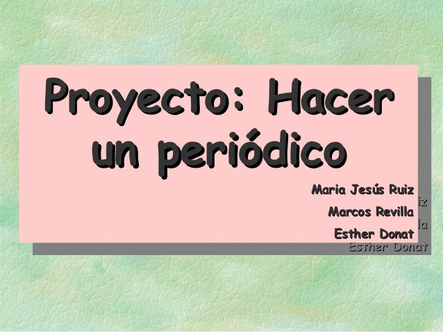 Proyecto: HacerProyecto: Hacer un periódicoun periódico Maria Jesús RuizMaria Jesús Ruiz Marcos RevillaMarcos Revilla Esth...