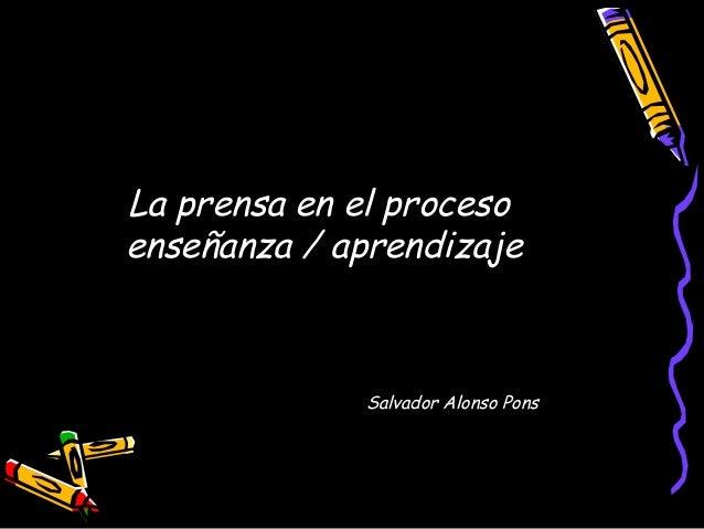 La prensa en el procesoenseñanza / aprendizajeSalvador Alonso Pons