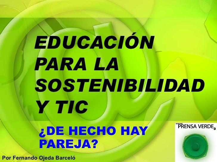 EDUCACIÓN PARA LA SOSTENIBILIDAD Y TIC ¿DE HECHO HAY PAREJA? Por Fernando Ojeda Barceló