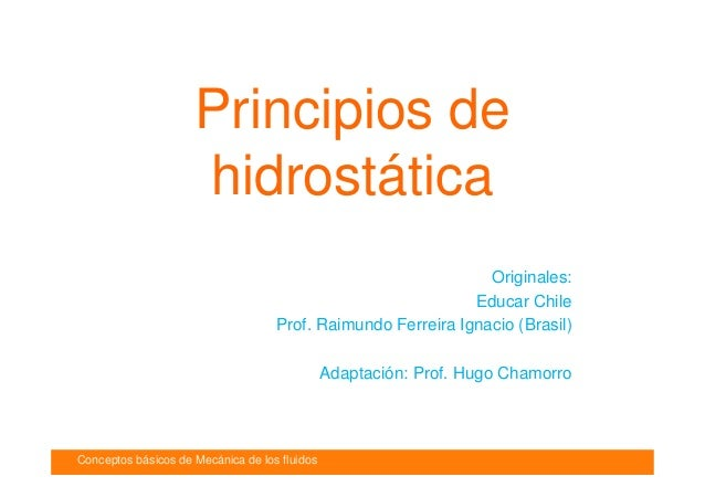 Conceptos básicos de Mecánica de los fluidos Introducción Principios de hidrostática Originales: Educar Chile Prof. Raimun...