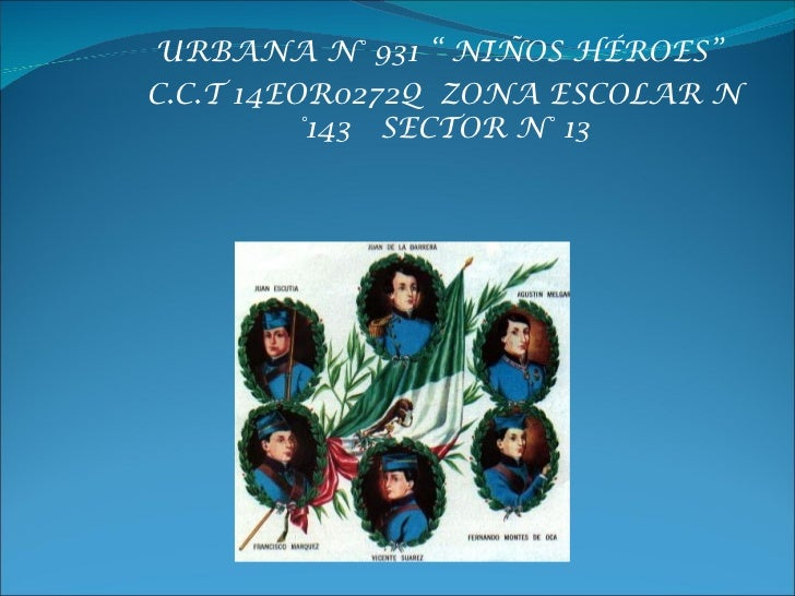 "URBANA N° 931 "" NIÑOS HÉROES""C.C.T 14EOR0272Q ZONA ESCOLAR N          °143 SECTOR N° 13"