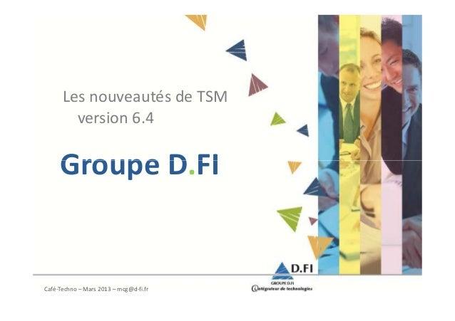 Les nouveautés de TSM        version 6.4     Groupe D.FICafé-Techno – Mars 2013 – mcg@d-fi.fr