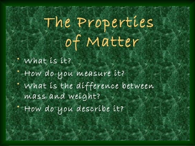 The Properties        of Matter• What is it?• How do you measure it?• What is the difference between  mass and weight?• Ho...
