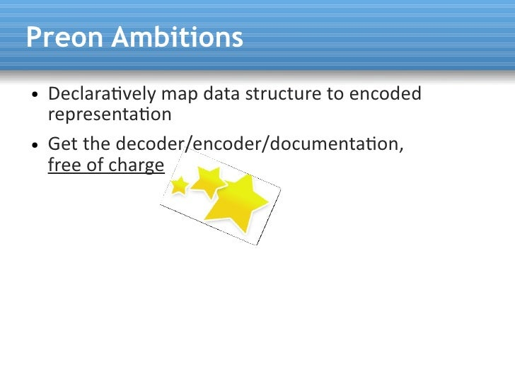 Preon Ambitions ●   Declaratvely map data structure to encoded     representaton ●   Get the decoder/encoder/documentaton,...