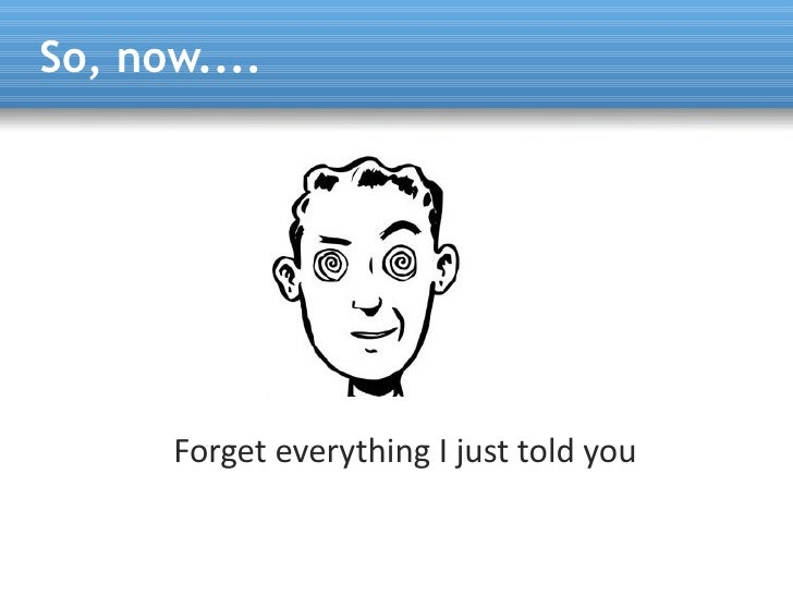 So, now....           Forget everything I just told you