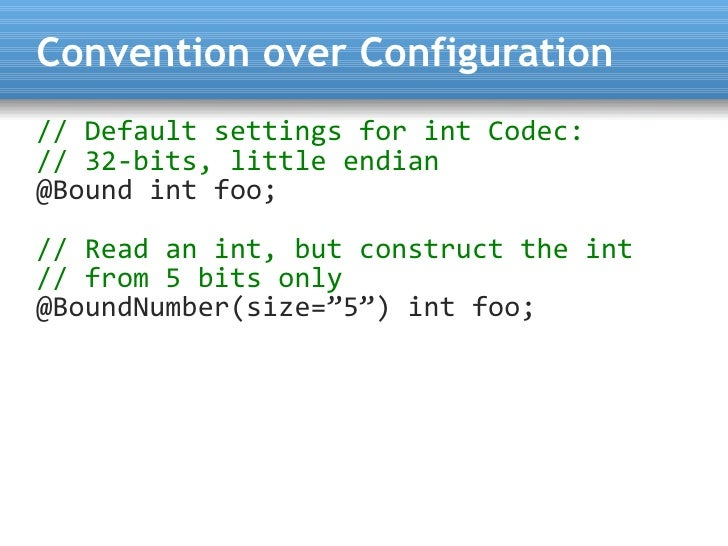 Convention over Configuration // Default settings for int Codec: // 32-bits, little endian @Bound int foo;  // Read an int...
