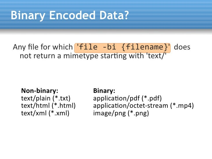Binary Encoded Data?  Any fle for which 'file -bi {filename}' does  not return a mimetype startng with 'text/'      Non-bi...