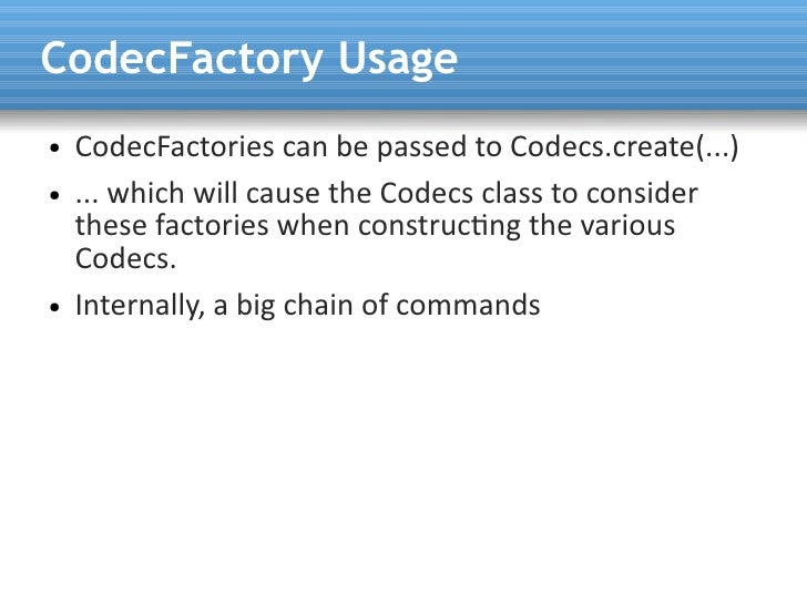 CodecFactory Usage ●   CodecFactories can be passed to Codecs.create(...) ●   ... which will cause the Codecs class to con...