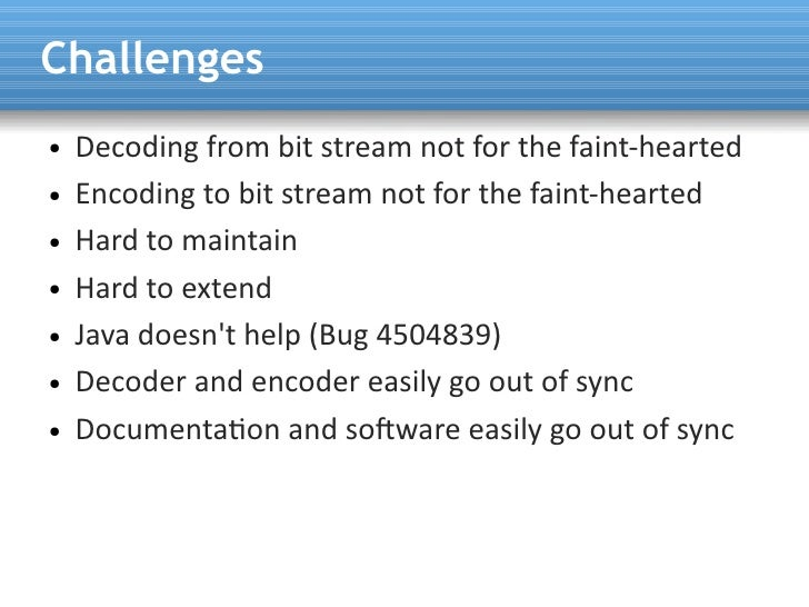 Challenges ●   Decoding from bit stream not for the faint-hearted ●   Encoding to bit stream not for the faint-hearted ●  ...