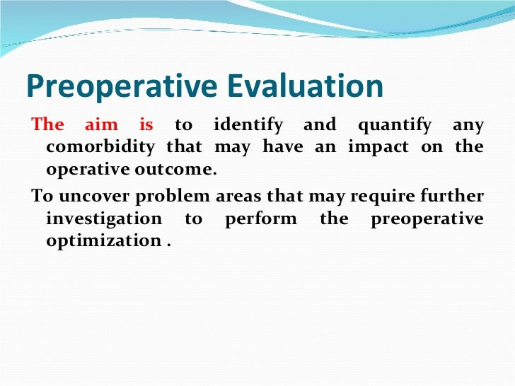 Preoperative Evaluation <ul><li>The aim is  to identify and quantify any comorbidity that may have an impact on the operat...