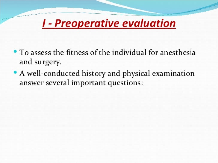 I - Preoperative evaluation <ul><li>To assess the fitness of the individual for anesthesia and surgery. </li></ul><ul><li>...