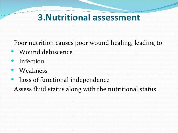 3.Nutritional assessment <ul><li>Poor nutrition causes poor wound healing, leading to </li></ul><ul><li>Wound dehiscence <...