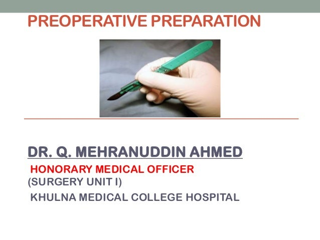 PREOPERATIVE PREPARATION  DR. Q. MEHRANUDDIN AHMED HONORARY MEDICAL OFFICER (SURGERY UNIT I) KHULNA MEDICAL COLLEGE HOSPIT...