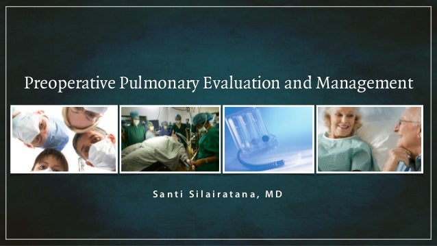 Preoperative Pulmonary Evaluation and Management S a n t i S i l a i r a t a n a , M D