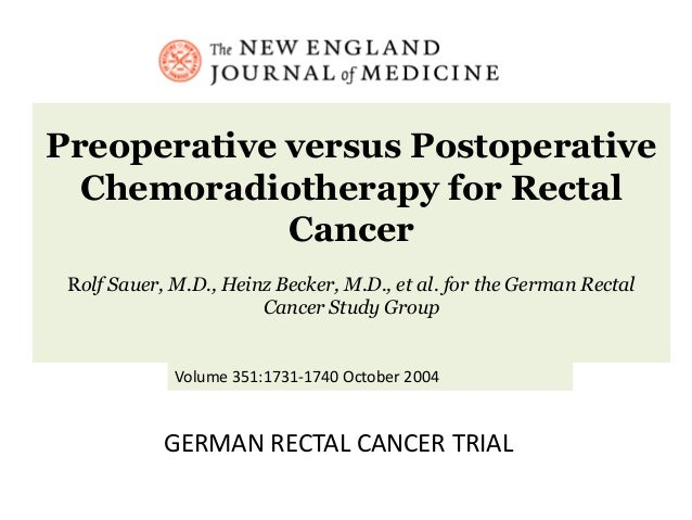 Preoperative versus Postoperative Chemoradiotherapy for Rectal Cancer Rolf Sauer, M.D., Heinz Becker, M.D., et al. for the...