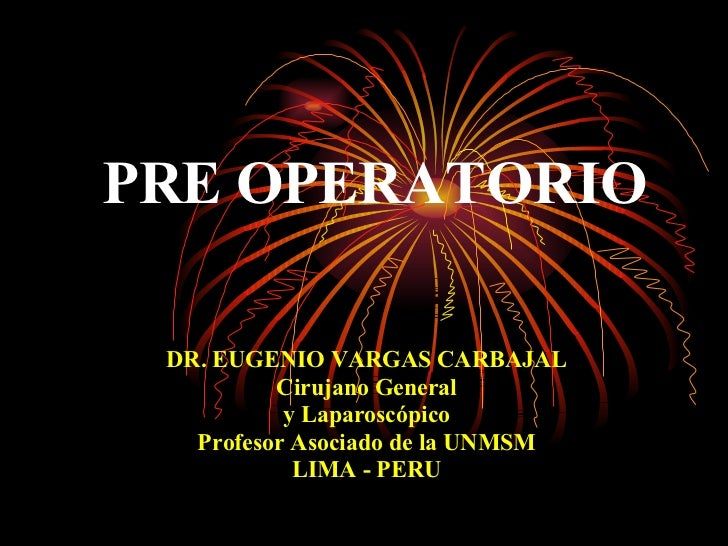 PRE OPERATORIO DR. EUGENIO VARGAS CARBAJAL Cirujano General y Laparoscópico Profesor Asociado de la UNMSM LIMA - PERU