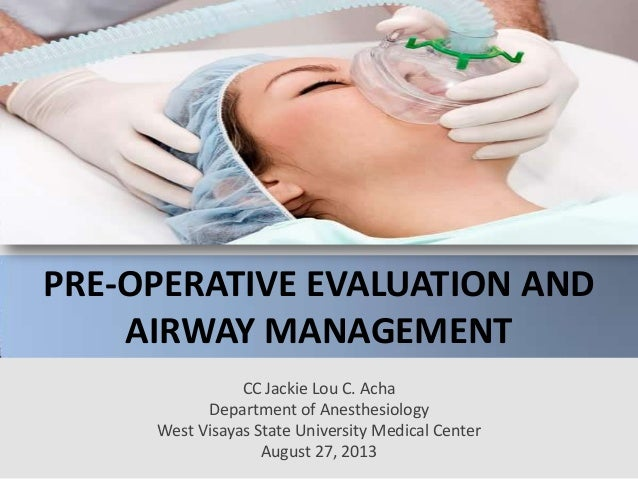 PRE-OPERATIVE EVALUATION AND AIRWAY MANAGEMENT CC Jackie Lou C. Acha Department of Anesthesiology West Visayas State Unive...