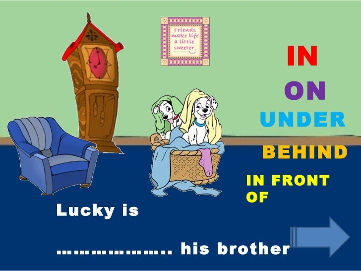 IN ON UNDER BEHIND IN FRONT OF Lucky is ……………… .. his brother