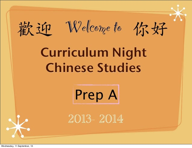 2013- 2014 Prep A Curriculum Night Chinese Studies 歡迎 Welcome to 你好 Wednesday, 11 September, 13