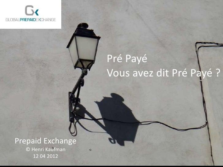 Pré Payé                      Vous avez dit Pré Payé ?Prepaid Exchange   © Henri Kaufman  Prepaid Exchange     12 04 2012 ...
