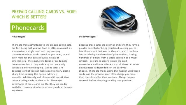 PREPAID CALLING CARDS VS. VOIP: WHICH IS BETTER? Advantages: There are many advantages to the prepaid calling card, the fi...