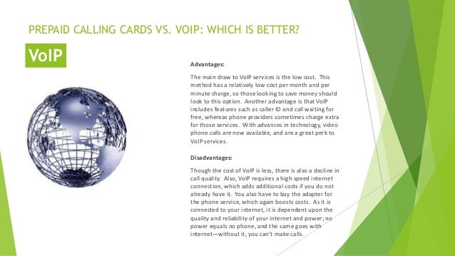 PREPAID CALLING CARDS VS. VOIP: WHICH IS BETTER? Advantages: The main draw to VoIP services is the low cost. This method h...